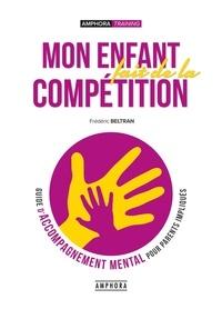 Frédéric Beltran - Mon enfant fait de la compétition - Guide de l'accompagnement mental pour parents impliqués.