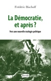 Frédéric Bischoff - La démocratie, et après ? - Vers une nouvelle écologie politique.