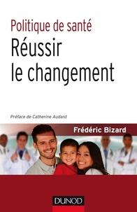 Frédéric Bizard - Politique de santé - Réussir le changement.