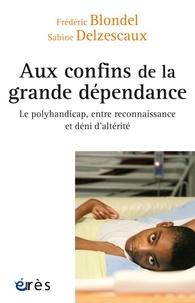 Frédéric Blondel et Sabine Delzescaux - Aux confins de la grande dépendance - Le polyhandicap, entre reconnaissance et déni d'altérité.