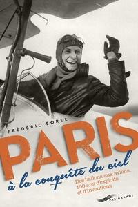 Frédéric Borel - Paris à la conquête du ciel - Des ballons aux avions, 150 ans d'exploits et d'inventions.