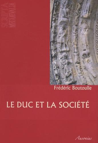 Frédéric Boutoulle - Le duc et la société - Pouvoirs et groupes sociaux dans la Gascogne bordelaise au XIIe siècle (1075-1199).