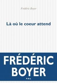 Frédéric Boyer - La où le coeur attend.