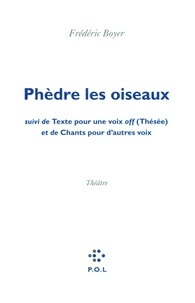 Frédéric Boyer - Phèdre les oiseaux - Suivi de Texte pour une voix off (Thésée) et de Chants pour d'autres voix.