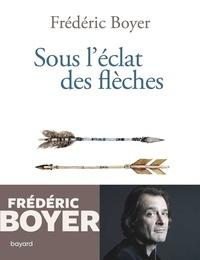 Frédéric Boyer - Sous l'éclat des flèches - Chroniques 2018-2020.
