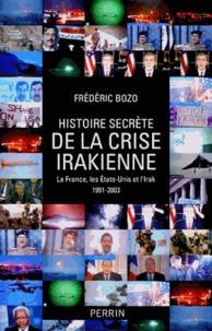 Frédéric Bozo - Histoire secrète de la crise irakienne - La France, leq Etats-Unis et l'Irak 1991-2003.