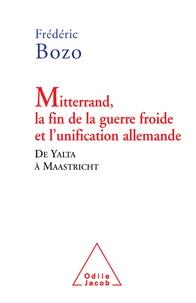 Frédéric Bozo - Mitterrand, la fin de la guerre froide et l'unification allemande - De Yalta à Maastricht.
