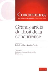 Frédéric Buy et Nicolas Ferrier - Grands arrêts du droit de la concurrence - Volume 3, Pratiques commerciales déloyales, distribution.