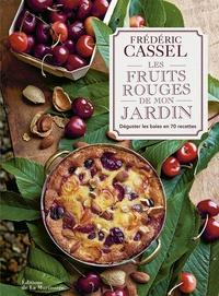 Les fruits rouges de mon jardin- Déguster les baies en 70 recettes - Frédéric Cassel |