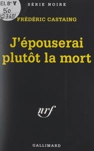 Frédéric Castaing et Marcel Duhamel - J'épouserai plutôt la mort.