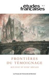 Frédéric Charbonneau et Marie-Pierre Krück - Etudes françaises  : Études françaises. Vol. 54 No. 3,  2018 - Frontières du témoignage aux xvii        e et xviii        e siècles.