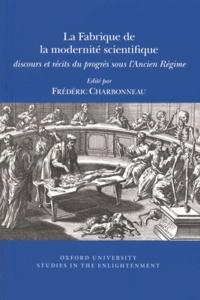 Frédéric Charbonneau - La fabrique de la modernité scientifique - Discours et récits du progrès sous l'Ancien Régime.