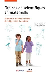 Frédéric Charles - Graines de scientifiques en maternelle - Explorer le monde du vivant, des objets et de la matière.