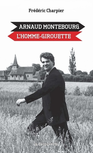 Frédéric Charpier - Arnaud Montebourg, l'homme-girouette.