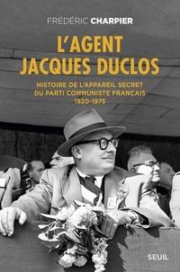 Frédéric Charpier - L'agent Jacques Duclos - Histoire de l'appareil secret du Parti communiste français (1920-1975).
