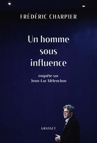 Frédéric Charpier - Un homme sous influence - Enquête sur Jean-Luc Mélenchon.