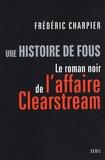 Frédéric Charpier - Une histoire de fous - Le roman noir de l'affaire Clearstream.