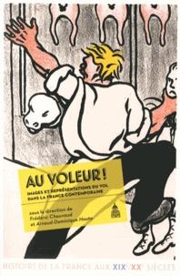 Frédéric Chauvaud et Arnaud-Dominique Houte - Au voleur ! - Images et représentations du vol dans la France contemporaine.