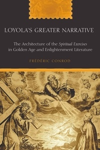 """Frédéric Conrod - Loyola's Greater Narrative - The Architecture of the Spiritual Exercises in Golden Age and Enlightenment Literature""""."""