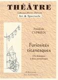 Frédéric Cyprien - Furiosités titanesque - Dix dialogues à deux personnages.