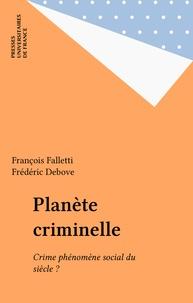 Frédéric Debove et François Falletti - PLANETE CRIMINELLE. - Le crime, phénomène social du siècle ?.