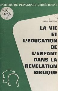 Frédéric Delforge - La vie et l'éducation de l'enfant dans la révélation biblique.
