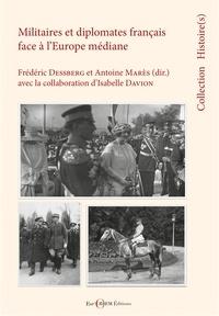 Frédéric Dessberg et Antoine Marès - Militaires et diplomates français face à l'Europe médiane - Entre médiations et constructions des savoirs.