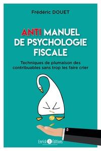 Frédéric Douet - Anti manuel de psychologie fiscale - Techniques de plumaison des contribuables sans trop les faire crier.