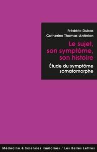 Frédéric Dubas et Catherine Thomas-Antérion - Le sujet, son symptôme, son histoire - Etude du symptôme somatomorphe.