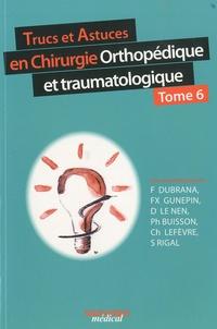 Frédéric Dubrana et François-Xavier Gunepin - Trucs et astuces en chirurgie orthopédique et traumatologique - Tome 6.