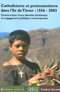 Frédéric Durand - Catholicisme et protestantisme dans l'ile de Timor : 1556-2003 - Construction d'une identité chrétienne et engagement politique contemporain.