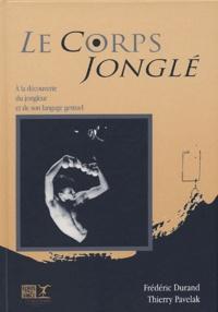 Frédéric Durand et Thierry Pavelak - Le corps jonglé - Une découverte du jongleur et de son langage gestuel.