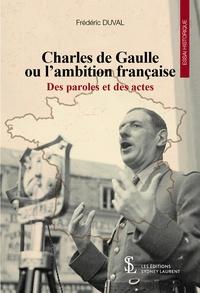 Frédéric Duval - Charles de Gaulle ou l'ambition française - Des paroles et des actes.