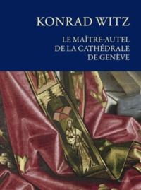 Frédéric Elsig et Cäsar Menz - Konrad Witz, le maître-autel de la cathédrale de Genève - Histoire, conservation et restauration.