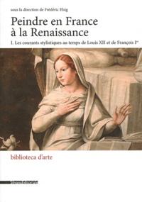 Peindre en France à la Renaissance- Tome 1, Les courants stylistiques au temps de Louis XII et de François Ier - Frédéric Elsig |