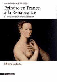 Frédéric Elsig - Peindre en France à la Renaissance - Tome 2, Fontainebleau et son rayonnement.