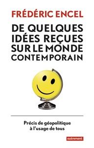 Frédéric Encel - De quelques idées reçues sur le monde contemporain - Précis de géopolitique à l'usage de tous.