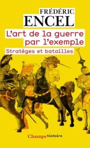 Frédéric Encel - L'art de la guerre par l'exemple - Stratèges et batailles.