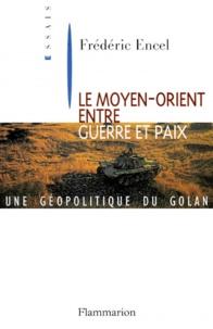 Frédéric Encel - LE MOYEN-ORIENT ENTRE GUERRE ET PAIX. - Une géopolitique du Golan.