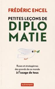 Frédéric Encel - Petites leçons de diplomatie - Ruses et stratagèmes des grands de ce monde à l'usage de tous.