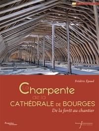 La charpente de la cathédrale de Bourges- De la forêt au chantier - Frédéric Epaud  