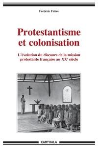 Frédéric Fabre - Protestantisme et colonisation - L'évolution du discours de la mission protestante française au XXe siècle.