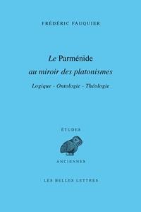 Frédéric Fauquier - Le Parménide au miroir des platonismes - Logique, ontologie, théologie.