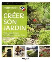 Frédéric Faure - Créer son jardin - Toutes les techniques de réalisation étape par étape.