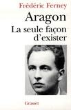 Frédéric Ferney - Aragon la seule façon d'exister.