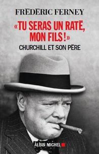 """Frédéric Ferney - """"Tu seras un raté, mon fils !"""" - Churchill et son père."""