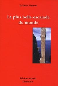 Frédéric Flamant - La plus belle escalade du monde - Petit traité d'esthétique alpine à l'usage des mal-grimpants et des non-escaladants.