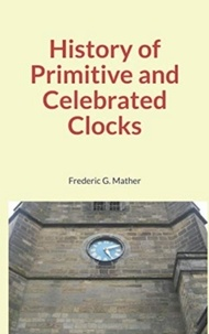 Téléchargez des livres gratuits pour iPhone History of Primitive and Celebrated Clocks RTF par Frederic G. Mather (French Edition) 9782366597585