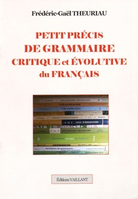 Frédéric-Gaël Theuriau - Petit précis de grammaire critique et évolutive du français.