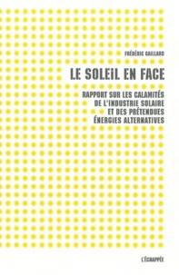 Frédéric Gaillard - Le soleil en face - Rapport sur les calamités de l'industrie solaire et des prétendues énergies alternatives.